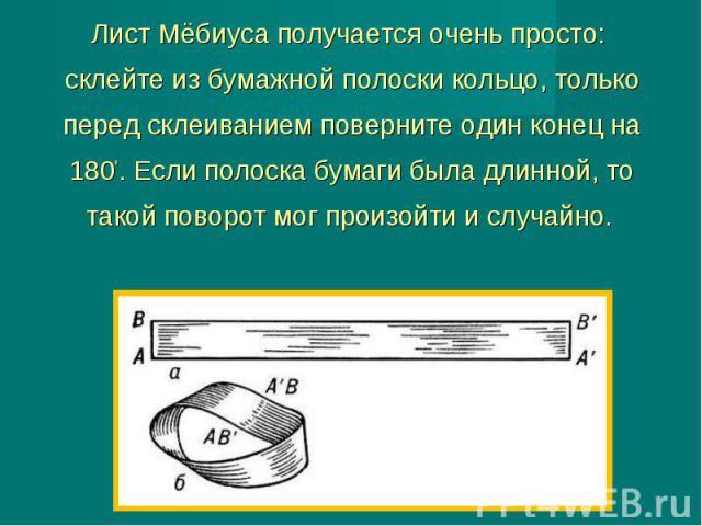 Лист Мёбиуса получается очень просто: склейте из бумажной полоски кольцо, только перед склеиванием поверните один конец на 180°. Если полоска бумаги была длинной, то такой поворот мог произойти и случайно.