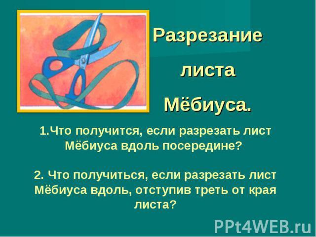 Разрезание листа Мёбиуса. 1.Что получится, если разрезать лист Мёбиуса вдоль посередине? 2. Что получиться, если разрезать лист Мёбиуса вдоль, отступив треть от края листа?