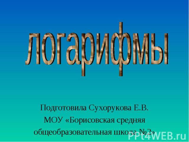 Подготовила Сухорукова Е.В.МОУ «Борисовская средняяобщеобразовательная школа №2»