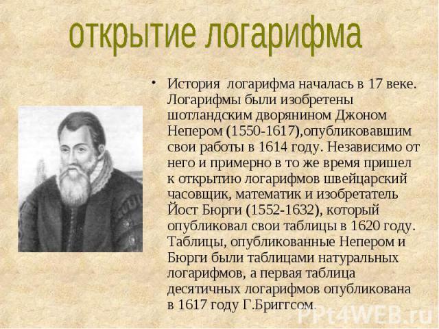 История логарифма началась в 17 веке. Логарифмы были изобретены шотландским дворянином Джоном Непером (1550-1617),опубликовавшим свои работы в 1614 году. Независимо от него и примерно в то же время пришел к открытию логарифмов швейцарский часовщик, …