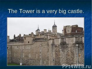 The Tower is a very big castle.
