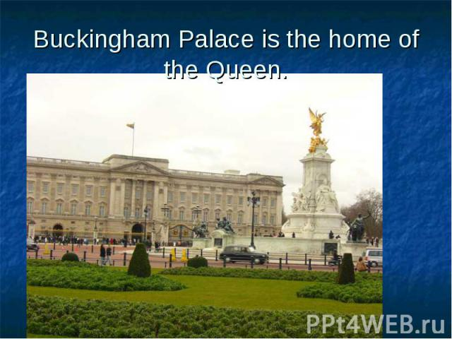 Buckingham Palace is the home of the Queen.