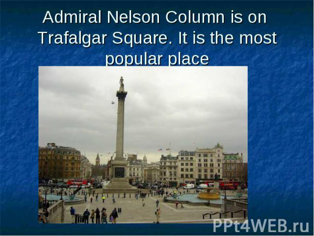 Admiral Nelson Column is on Trafalgar Square. It is the most popular place