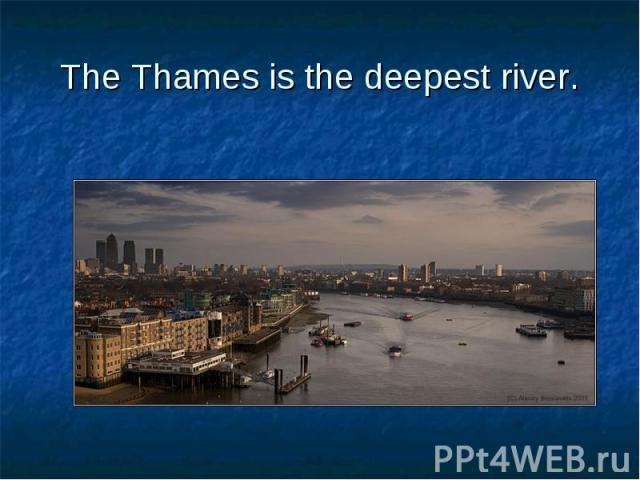 The Thames is the deepest river.