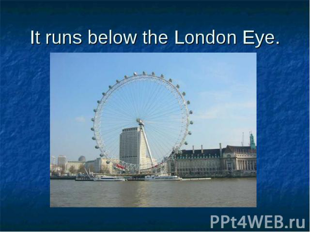 It runs below the London Eye.