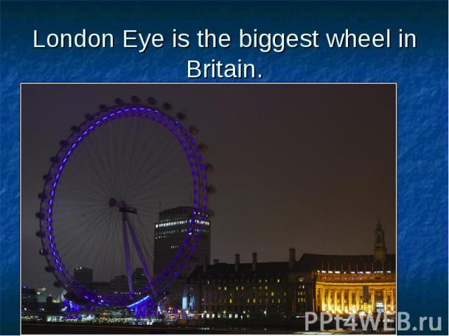 London Eye is the biggest wheel in Britain.