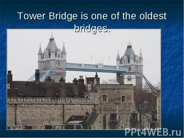 Tower Bridge is one of the oldest bridges.