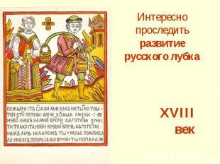 Интересно проследить развитие русского лубка XVIII век