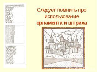 Следует помнить про использование орнамента и штриха