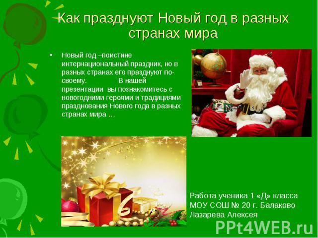 Как празднуют Новый год в разных странах мира Новый год –поистине интернациональный праздник, но в разных странах его празднуют по-своему. В нашей презентации вы познакомитесь с новогодними героями и традициями празднования Нового года в разных стра…