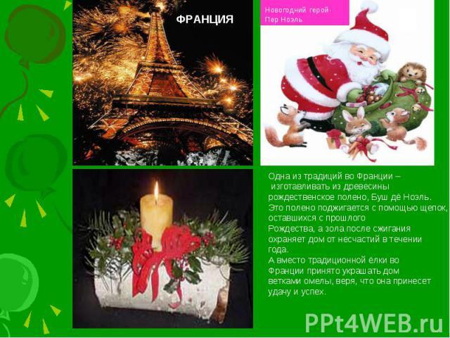 ФРАНЦИЯНовогодний герой-Пер НоэльОдна из традиций во Франции – изготавливать из древесины рождественское полено, Буш дё Ноэль.Это полено поджигается с помощью щепок, оставшихся с прошлогоРождества, а зола после сжигания охраняет дом от несчастий в т…