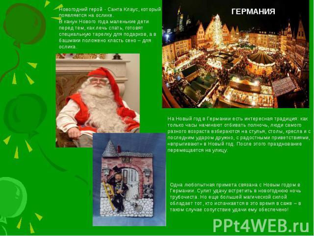 ГЕРМАНИЯНовогодний герой - Санта Клаус, который появляется на ослике. В канун Нового года маленькие дети перед тем, как лечь спать, готовят специальную тарелку для подарков, а в башмаки положено класть сено – для ослика. На Новый год в Германии есть…