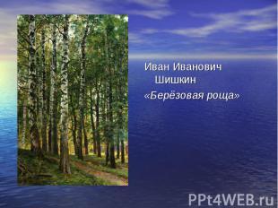Иван Иванович Шишкин«Берёзовая роща»