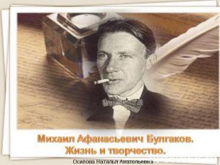 Михаил Афанасьевич Булгаков.Жизнь и творчество. Осипова Наталья Анатольевна
