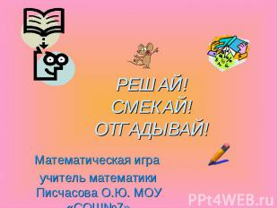 РЕШАЙ! СМЕКАЙ! ОТГАДЫВАЙ! Математическая игра учитель математики Писчасова О.Ю.