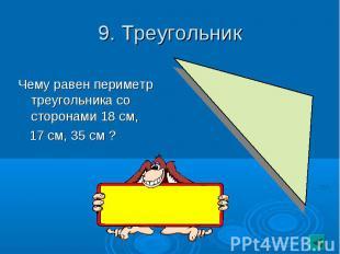 9. Треугольник Чему равен периметр треугольника со сторонами 18 см, 17 см, 35 см