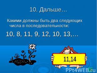 10. Дальше… Какими должны быть два следующих числа в последовательности:10, 8, 1