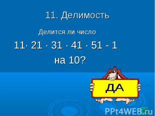 11. Делимость Делится ли число11· 21 · 31 · 41 · 51 - 1 на 10?