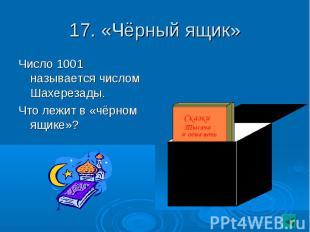 17. «Чёрный ящик» Число 1001 называется числом Шахерезады.Что лежит в «чёрном ящ