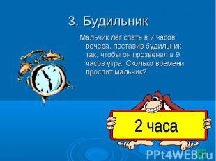 3. Будильник Мальчик лёг спать в 7 часов вечера, поставив будильник так, чтобы о