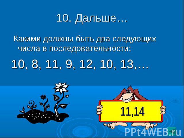 10. Дальше… Какими должны быть два следующих числа в последовательности:10, 8, 11, 9, 12, 10, 13,…