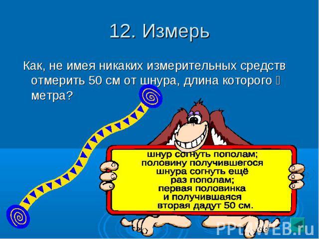 12. Измерь Как, не имея никаких измерительных средств отмерить 50 см от шнура, длина которого ⅔ метра?