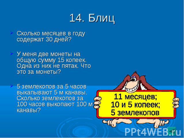 14. Блиц Сколько месяцев в году содержат 30 дней?У меня две монеты на общую сумму 15 копеек. Одна из них не пятак. Что это за монеты?5 землекопов за 5 часов выкапывают 5 м канавы. Сколько землекопов за 100 часов выкопают 100 м канавы?