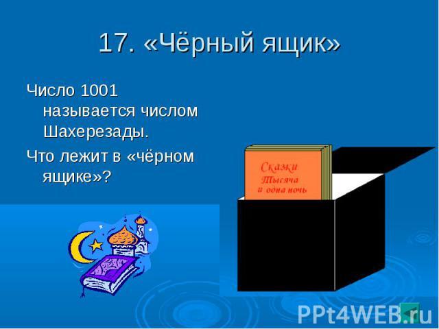 17. «Чёрный ящик» Число 1001 называется числом Шахерезады.Что лежит в «чёрном ящике»?
