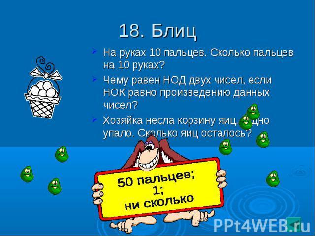 18. Блиц На руках 10 пальцев. Сколько пальцев на 10 руках?Чему равен НОД двух чисел, если НОК равно произведению данных чисел?Хозяйка несла корзину яиц. А дно упало. Сколько яиц осталось?
