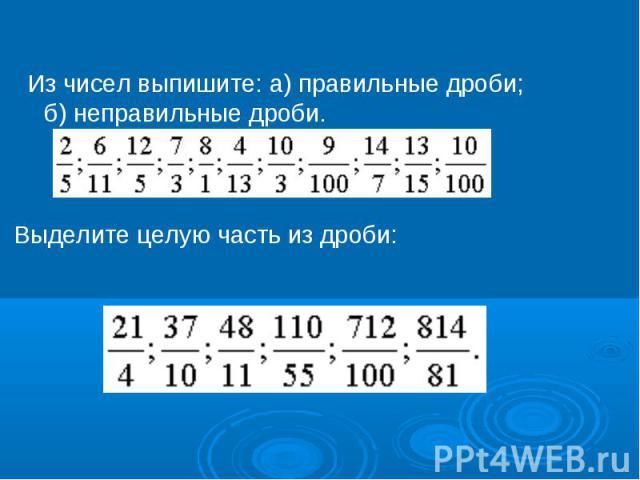 Из чисел выпишите: а) правильные дроби; б) неправильные дроби. Выделите целую часть из дроби: