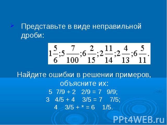 Представьте в виде неправильной дроби: Найдите ошибки в решении примеров, объясните их:5 7/9 + 2 2/9 = 7 9/9; 3 4/5 + 4 3/5 = 7 7/5; 4 3/5 + * = 6 1/5.