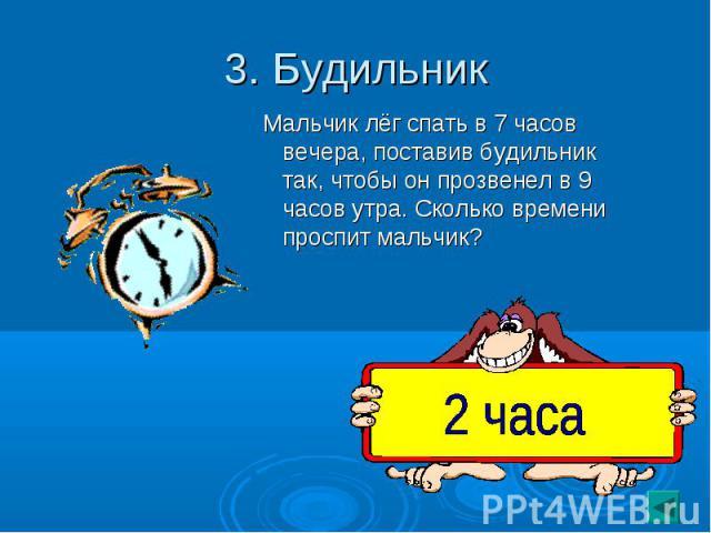 3. Будильник Мальчик лёг спать в 7 часов вечера, поставив будильник так, чтобы он прозвенел в 9 часов утра. Сколько времени проспит мальчик?