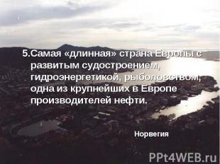 5.Самая «длинная» страна Европы с развитым судостроением, гидроэнергетикой, рыбо