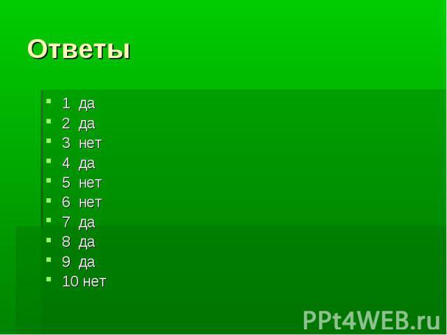 Ответы 1 да2 да3 нет4 да5 нет6 нет7 да8 да9 да10 нет