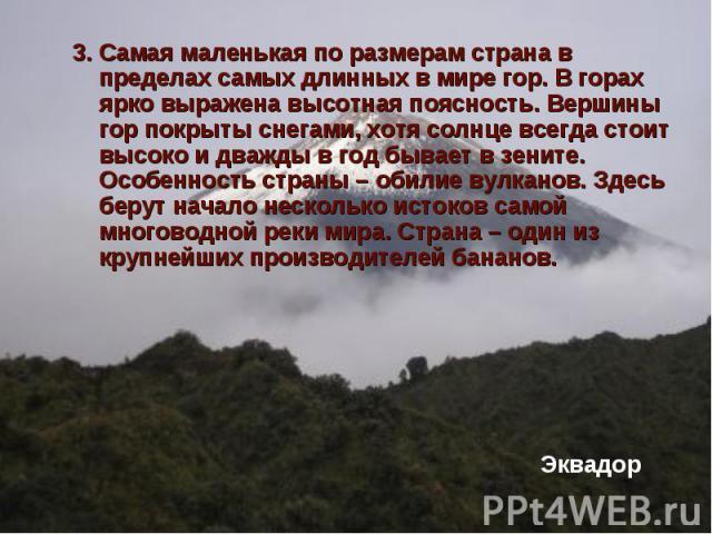 3. Самая маленькая по размерам страна в пределах самых длинных в мире гор. В горах ярко выражена высотная поясность. Вершины гор покрыты снегами, хотя солнце всегда стоит высоко и дважды в год бывает в зените. Особенность страны – обилие вулканов. З…