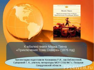 К юбилею книги Марка Твена «Приключения Тома Сойера» (1876 год) Презентацию подг