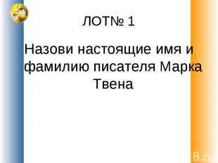ЛОТ№ 1 Назови настоящие имя и фамилию писателя Марка Твена