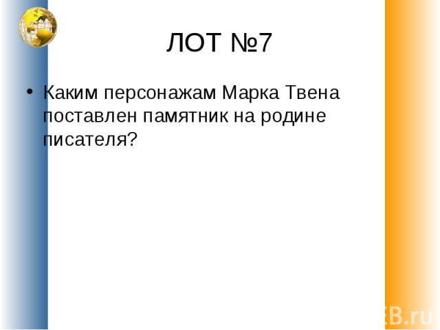 ЛОТ №7 Каким персонажам Марка Твена поставлен памятник на родине писателя?