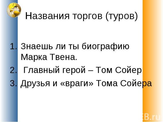 Названия торгов (туров) Знаешь ли ты биографию Марка Твена. Главный герой – Том СойерДрузья и «враги» Тома Сойера
