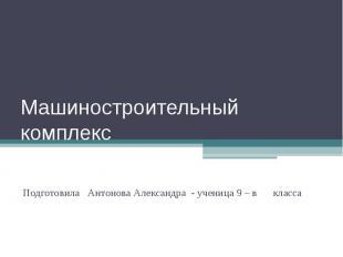 Машиностроительный комплекс Подготовила Антонова Александра - ученица 9 – в клас