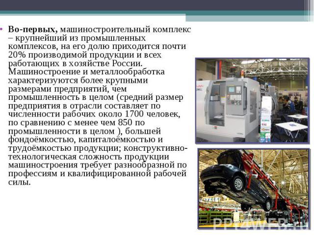Во-первых, машиностроительный комплекс – крупнейший из промышленных комплексов, на его долю приходится почти 20% производимой продукции и всех работающих в хозяйстве России. Машиностроение и металлообработка характеризуются более крупными размерами …