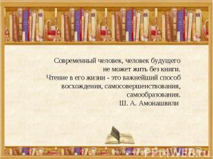 Современный человек, человек будущего не может жить без книги.Чтение в его жизни