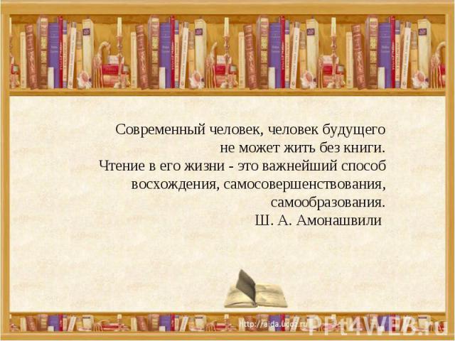 Современный человек, человек будущего не может жить без книги.Чтение в его жизни - это важнейший способ восхождения, самосовершенствования, самообразования.Ш. А. Амонашвили