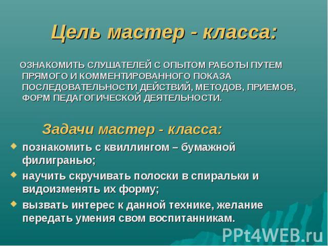 Цель мастер - класса: ОЗНАКОМИТЬ СЛУШАТЕЛЕЙ С ОПЫТОМ РАБОТЫ ПУТЕМ ПРЯМОГО И КОММЕНТИРОВАННОГО ПОКАЗА ПОСЛЕДОВАТЕЛЬНОСТИ ДЕЙСТВИЙ, МЕТОДОВ, ПРИЕМОВ, ФОРМ ПЕДАГОГИЧЕСКОЙ ДЕЯТЕЛЬНОСТИ. Задачи мастер - класса: познакомить с квиллингом – бумажной филигра…