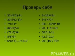 Проверь себя 30:(5*2)-1=30:5*(2-1)=7*8+4=(65-9)*4=(72-8)*6=8*8*6=6*(9-4)…7=2103+