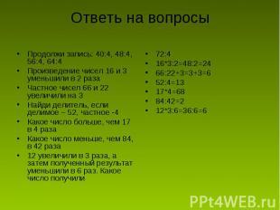 Ответь на вопросы Продолжи запись: 40:4, 48:4, 56:4, 64:4Произведение чисел 16 и