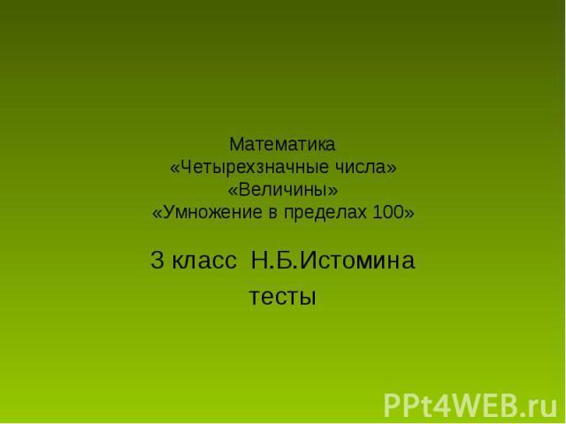 Математика«Четырехзначные числа»«Величины»«Умножение в пределах 100» 3 класс Н.Б.Истоминатесты