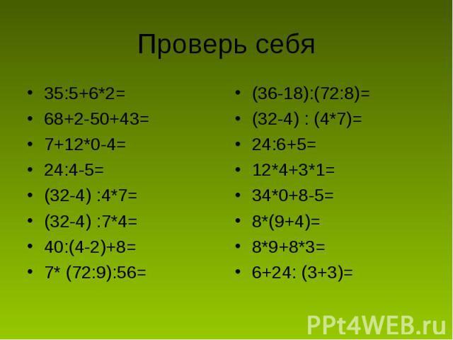 Проверь себя 35:5+6*2=68+2-50+43=7+12*0-4=24:4-5=(32-4) :4*7=(32-4) :7*4=40:(4-2)+8=7* (72:9):56=(36-18):(72:8)=(32-4) : (4*7)=24:6+5=12*4+3*1=34*0+8-5=8*(9+4)=8*9+8*3=6+24: (3+3)=