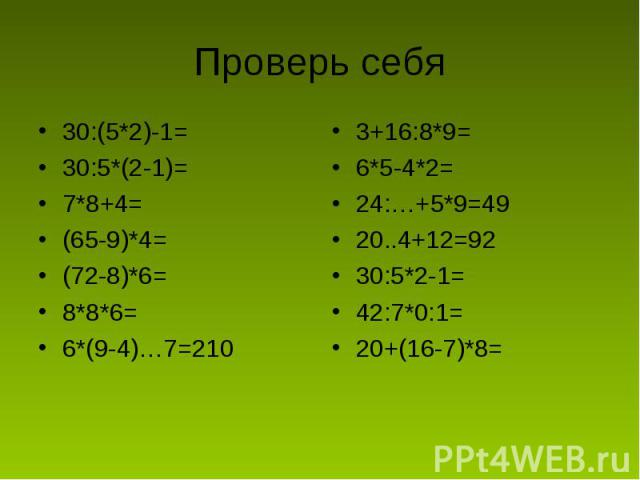 Проверь себя 30:(5*2)-1=30:5*(2-1)=7*8+4=(65-9)*4=(72-8)*6=8*8*6=6*(9-4)…7=2103+16:8*9=6*5-4*2=24:…+5*9=4920..4+12=9230:5*2-1=42:7*0:1=20+(16-7)*8=