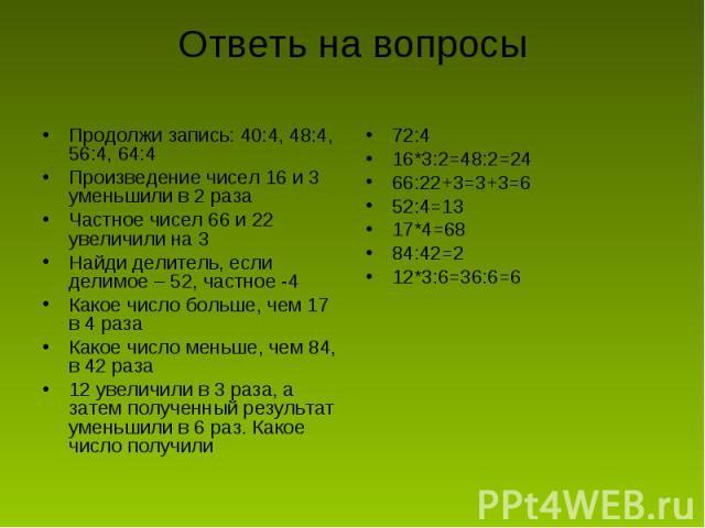 Ответь на вопросы Продолжи запись: 40:4, 48:4, 56:4, 64:4Произведение чисел 16 и 3 уменьшили в 2 разаЧастное чисел 66 и 22 увеличили на 3Найди делитель, если делимое – 52, частное -4Какое число больше, чем 17 в 4 разаКакое число меньше, чем 84, в 42…